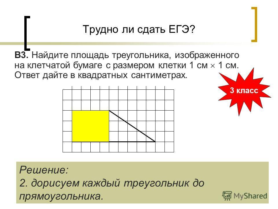 Трудно ли сдать ЕГЭ? В3. Найдите площадь треугольника, изображенного на клетчатой бумаге с размером клетки 1 см 1 см. Ответ дайте в квадратных сантиметрах. 3 класс Решение: 2. дорисуем каждый треугольник до прямоугольника.