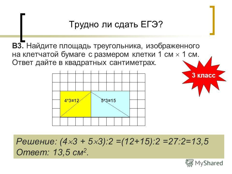 Трудно ли сдать ЕГЭ? В3. Найдите площадь треугольника, изображенного на клетчатой бумаге с размером клетки 1 см 1 см. Ответ дайте в квадратных сантиметрах. 3 класс Решение: (4 3 + 5 3):2 =(12+15):2 =27:2=13,5 Ответ: 13,5 см 2. 4*3=125*3=15