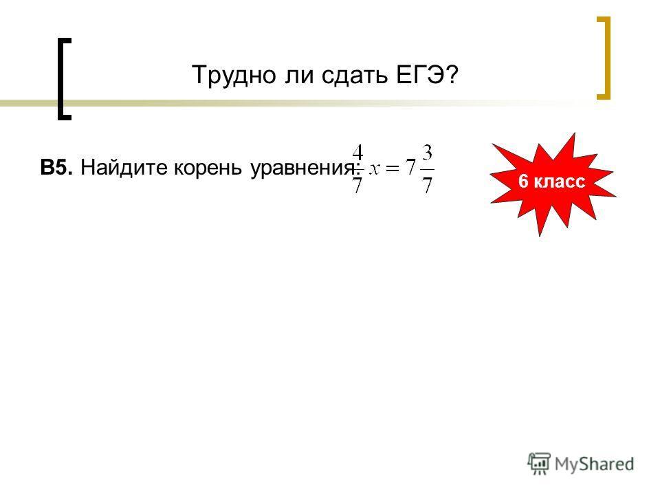 Трудно ли сдать ЕГЭ? B5. Найдите корень уравнения: 6 класс