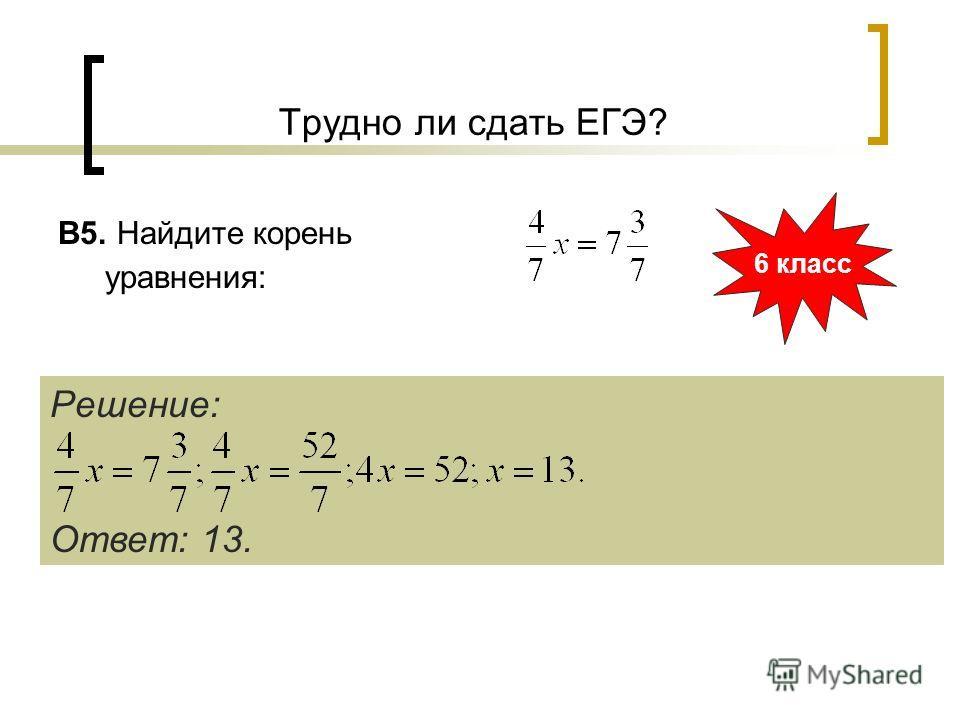 Трудно ли сдать ЕГЭ? B5. Найдите корень уравнения: 6 класс Решение: Ответ: 13.