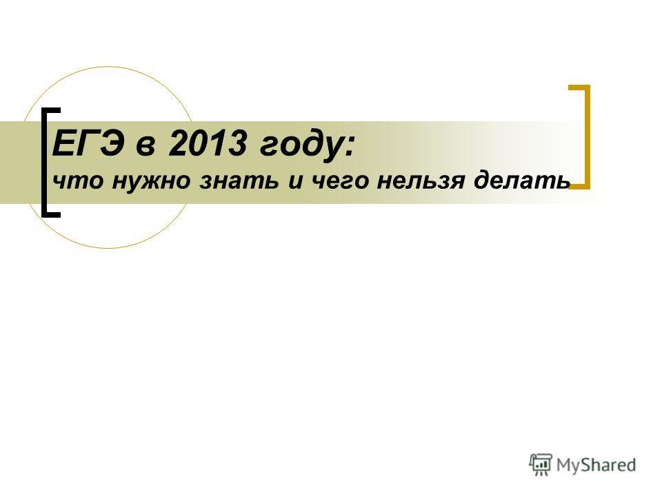 ЕГЭ в 2013 году: что нужно знать и чего нельзя делать