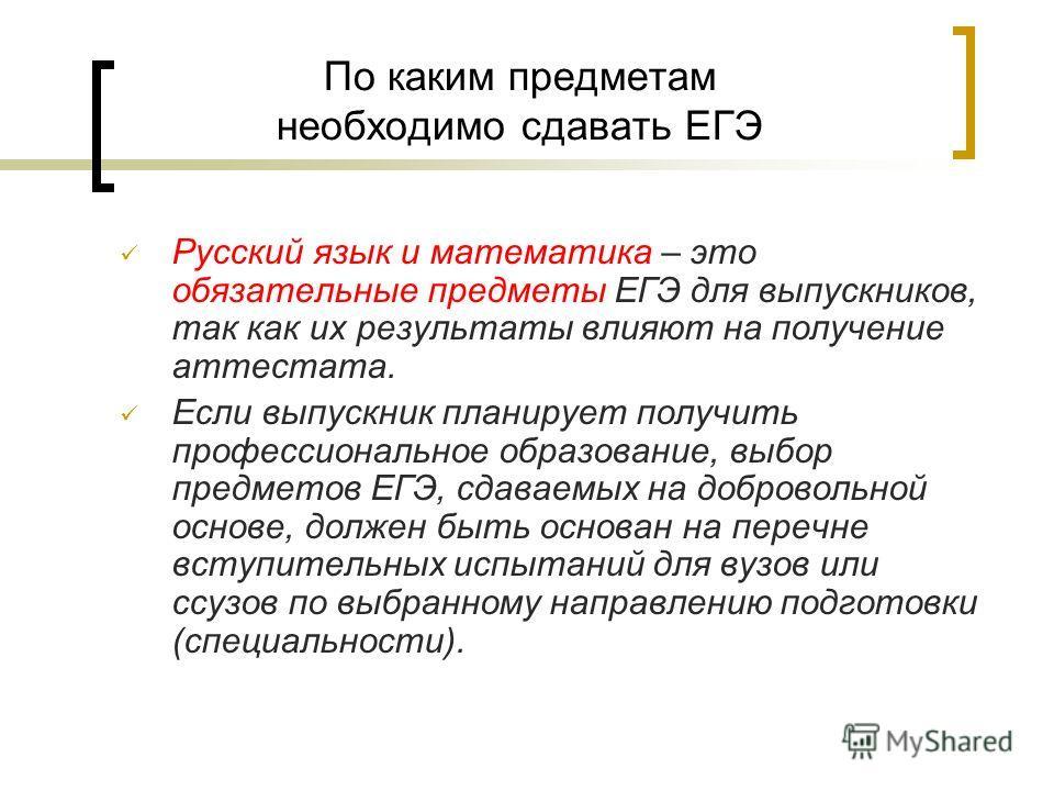 По каким предметам необходимо сдавать ЕГЭ Русский язык и математика – это обязательные предметы ЕГЭ для выпускников, так как их результаты влияют на получение аттестата. Если выпускник планирует получить профессиональное образование, выбор предметов