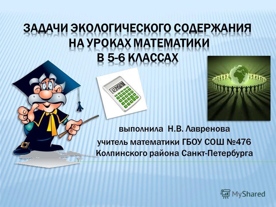 выполнила Н.В. Лавренова учитель математики ГБОУ СОШ 476 Колпинского района Санкт-Петербурга