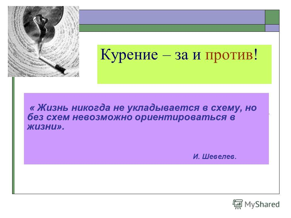 Курение – за и против! « Жизнь никогда не укладывается в схему, но без схем невозможно ориентироваться в жизни». И. Шевелев.