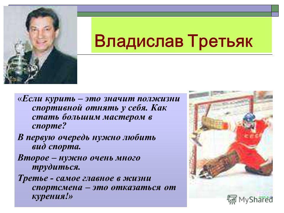 Владислав Третьяк «Если курить – это значит полжизни спортивной отнять у себя. Как стать большим мастером в спорте? В первую очередь нужно любить вид спорта. Второе – нужно очень много трудиться. Третье - самое главное в жизни спортсмена – это отказа