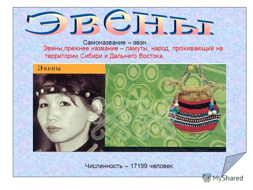 Самоназвание – эвэн. Эвенки, прежнее название тунгусы (назывались также «оленные люди») – народ, проживающий на территории Сибири и Дальнего Востока. Численность – 30233 человека.