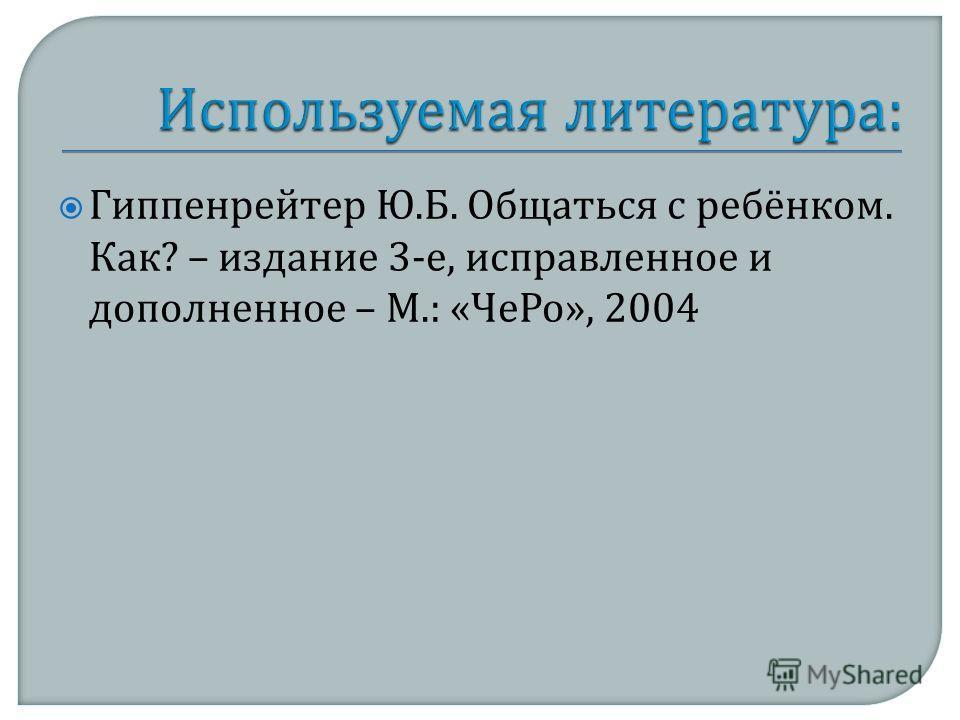 Гиппенрейтер Ю. Б. Общаться с ребёнком. Как ? – издание 3- е, исправленное и дополненное – М.: « ЧеРо », 2004
