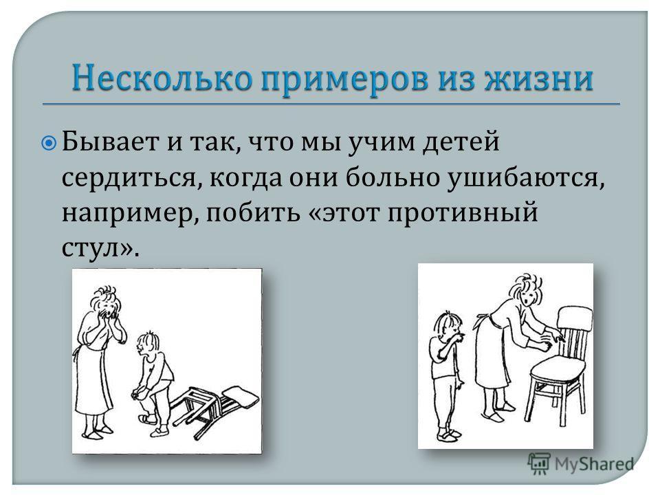 Бывает и так, что мы учим детей сердиться, когда они больно ушибаются, например, побить « этот противный стул ».