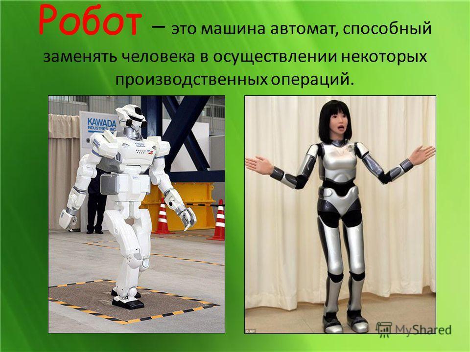 Робот – это машина автомат, способный заменять человека в осуществлении некоторых производственных операций.