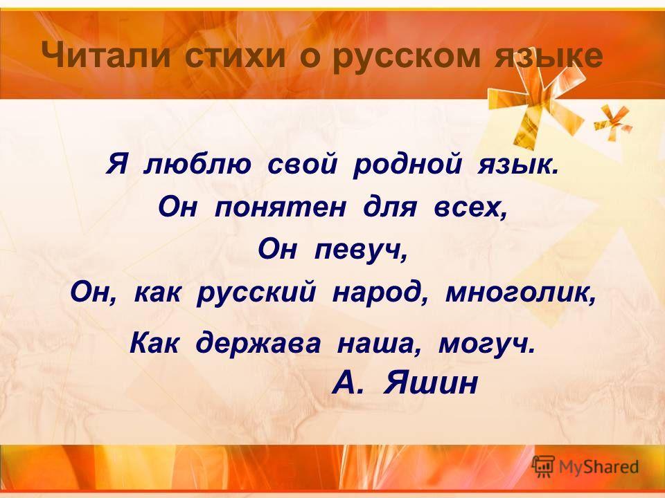 Читали стихи о русском языке Я люблю свой родной язык. Он понятен для всех, Он певуч, Он, как русский народ, многолик, Как держава наша, могуч. А. Яшин