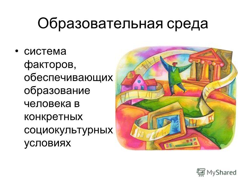 Образовательная среда система факторов, обеспечивающих образование человека в конкретных социокультурных условиях