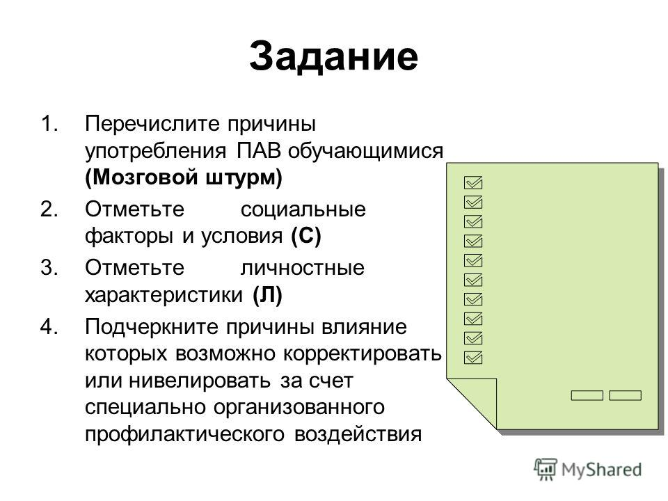 Задание 1.Перечислите причины употребления ПАВ обучающимися (Мозговой штурм) 2.Отметьте социальные факторы и условия (С) 3.Отметьте личностные характеристики (Л) 4.Подчеркните причины влияние которых возможно корректировать или нивелировать за счет с
