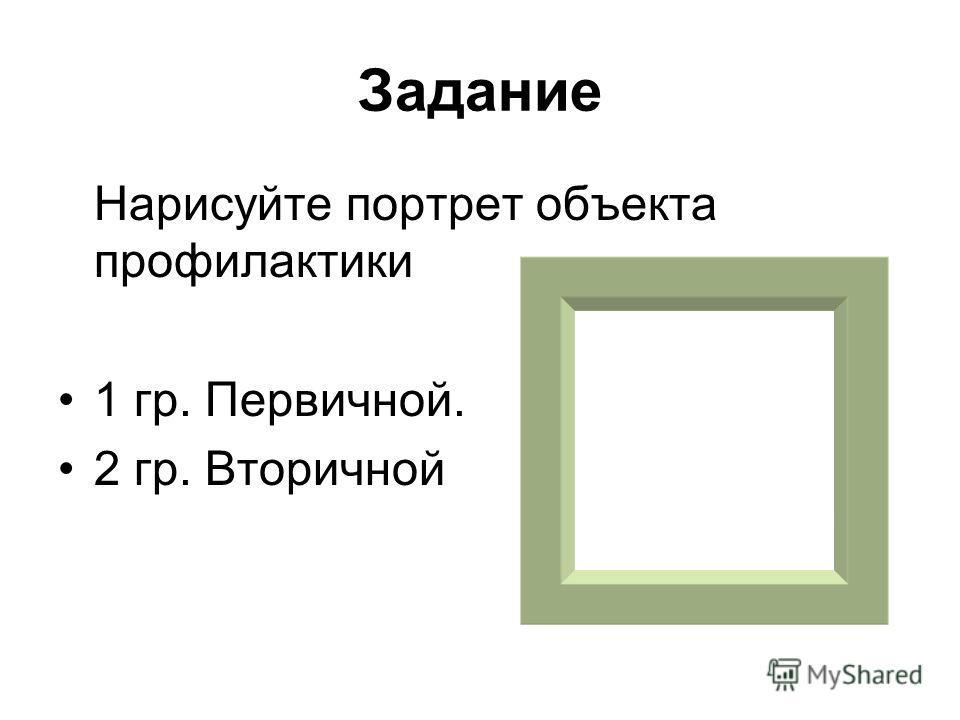 Задание Нарисуйте портрет объекта профилактики 1 гр. Первичной. 2 гр. Вторичной