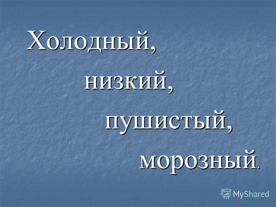 Холодный, Холодный, низкий, низкий, пушистый, пушистый, морозный. морозный.