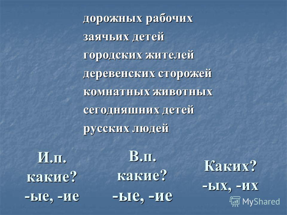 дорожных рабочих заячьих детей городских жителей деревенских сторожей комнатных животных сегодняшних детей русских людей И.п. какие? -ые, -ие В.п. какие? -ые, -ие Каких? -ых, -их