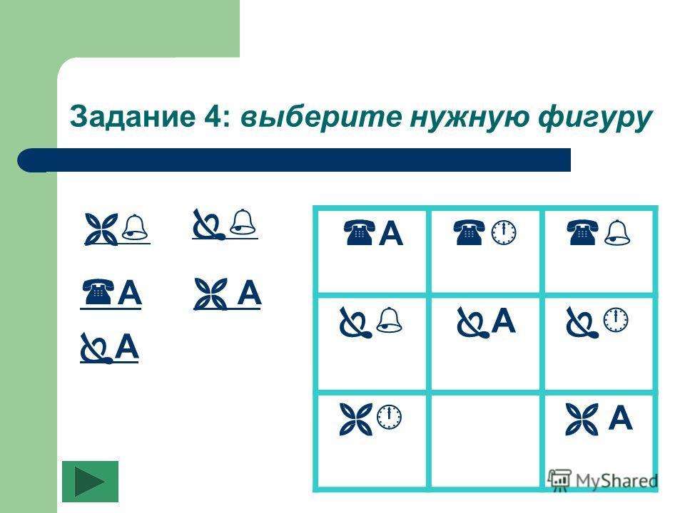 Задание 4: выберите нужную фигуру А А А А А А