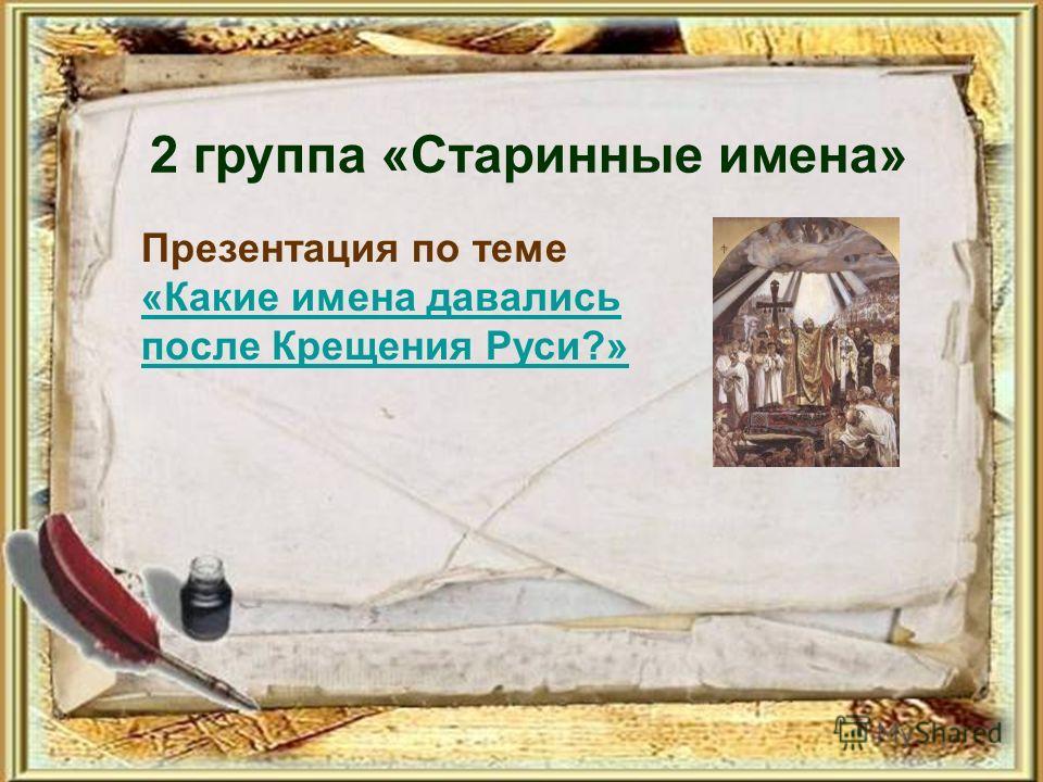2 группа «Старинные имена» Презентация по теме «Какие имена давались после Крещения Руси?»