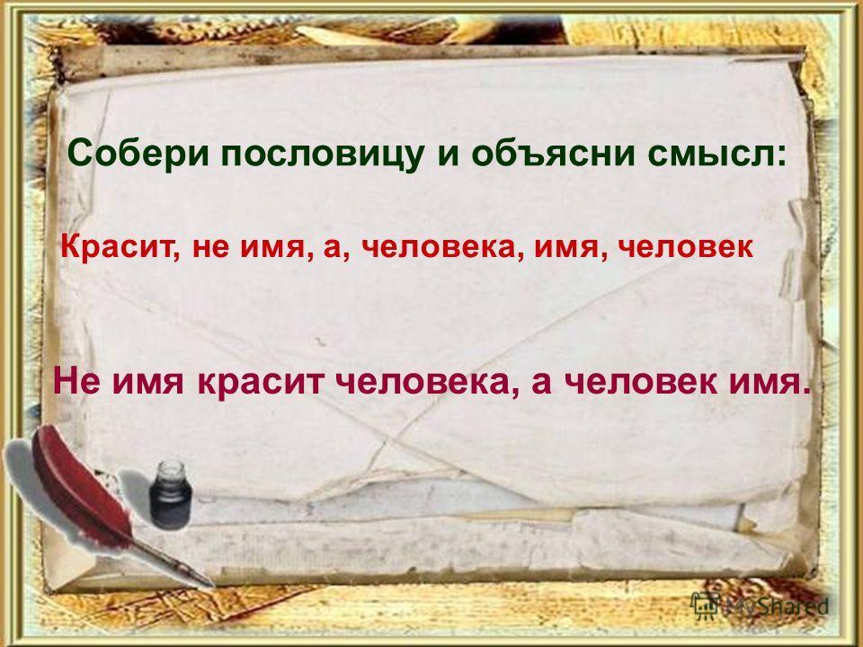 Собери пословицу и объясни смысл: Красит, не имя, а, человека, имя, человек Не имя красит человека, а человек имя.