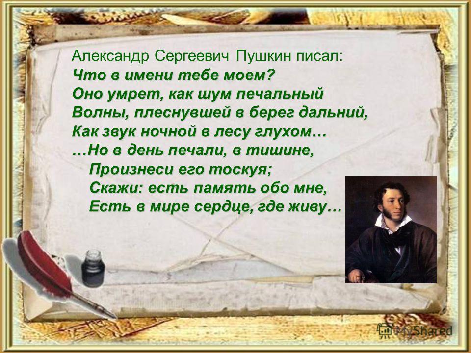 Что в имени тебе моем? Оно умрет, как шум печальный Волны, плеснувшей в берег дальний, Как звук ночной в лесу глухом… …Но в день печали, в тишине, Произнеси его тоскуя; Скажи: есть память обо мне, Есть в мире сердце, где живу… Александр Сергеевич Пуш