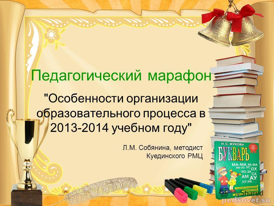 Особенности организации образовательного процесса в 2013-2014 учебном году Педагогический марафон Л.М. Собянина, методист Куединского РМЦ