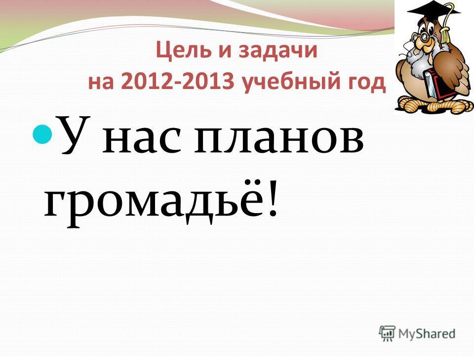 Цель и задачи на 2012-2013 учебный год У нас планов громадьё!