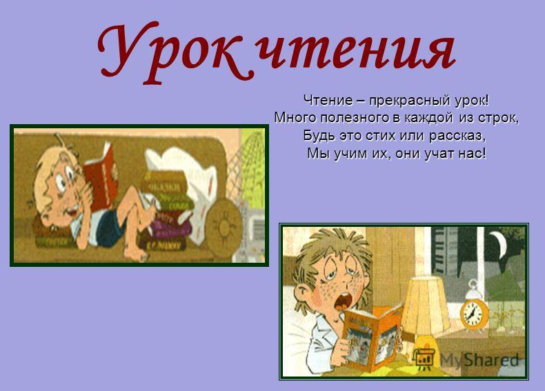Урок чтения Чтение – прекрасный урок! Много полезного в каждой из строк, Будь это стих или рассказ, Мы учим их, они учат нас!