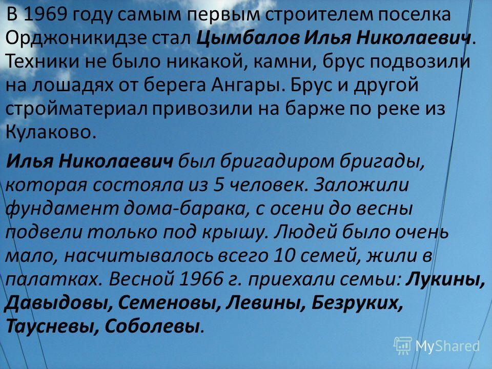 В 1969 году самым первым строителем поселка Орджоникидзе стал Цымбалов Илья Николаевич. Техники не было никакой, камни, брус подвозили на лошадях от берега Ангары. Брус и другой стройматериал привозили на барже по реке из Кулаково. Илья Николаевич бы