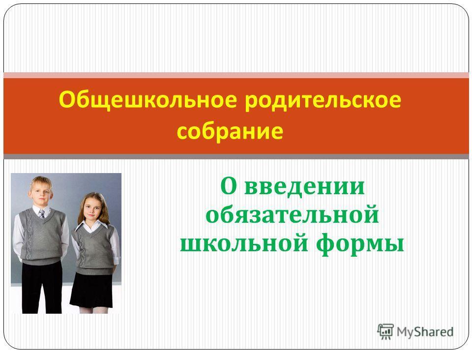 О введении обязательной школьной формы Общешкольное родительское собрание