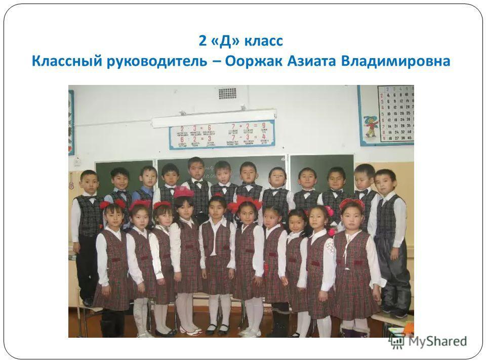 2 « Д » класс Классный руководитель – Ооржак Азиата Владимировна