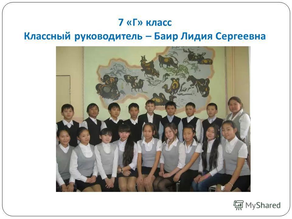 7 « Г » класс Классный руководитель – Баир Лидия Сергеевна