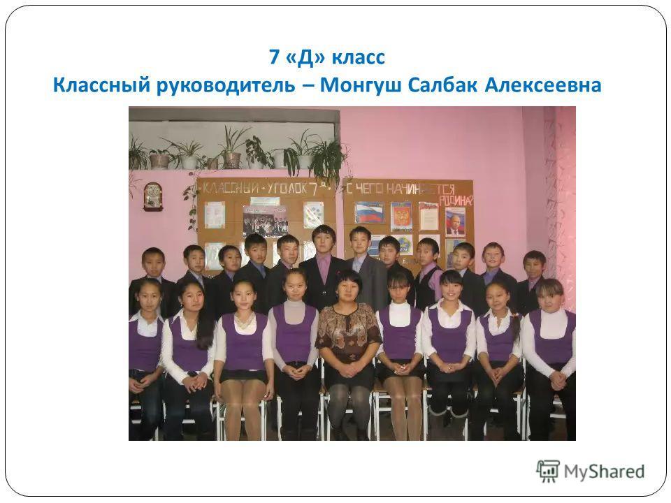 7 « Д » класс Классный руководитель – Монгуш Салбак Алексеевна