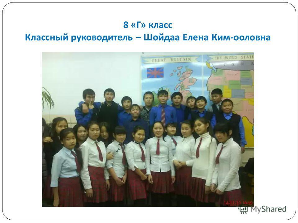 8 « Г » класс Классный руководитель – Шойдаа Елена Ким - ооловна