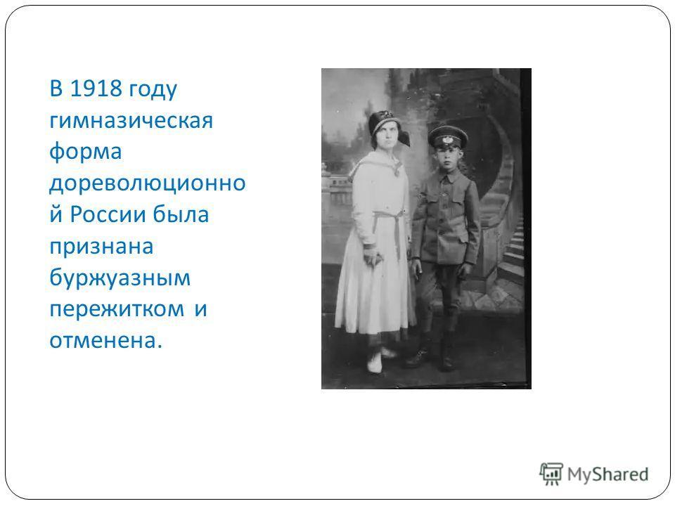 В 1918 году гимназическая форма дореволюционно й России была признана буржуазным пережитком и отменена.