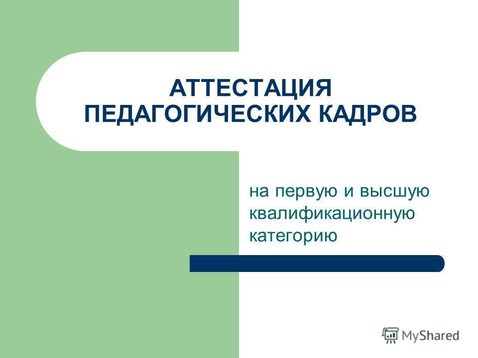 АТТЕСТАЦИЯ ПЕДАГОГИЧЕСКИХ КАДРОВ на первую и высшую квалификационную категорию