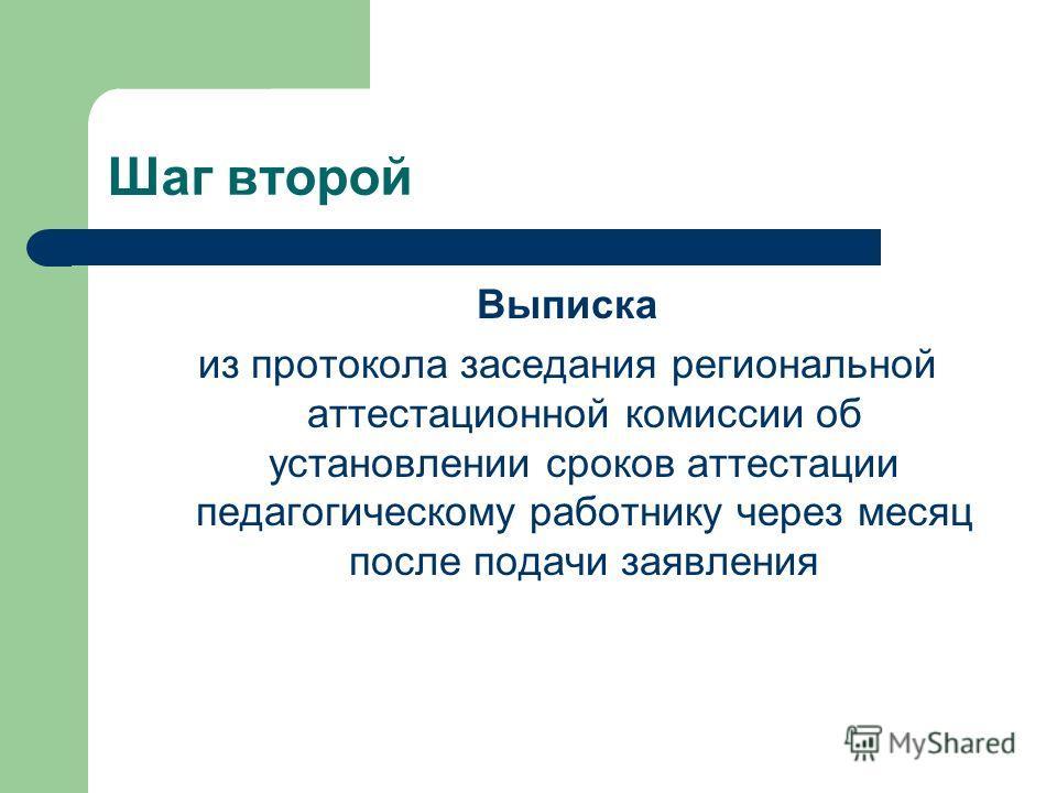 Шаг второй Выписка из протокола заседания региональной аттестационной комиссии об установлении сроков аттестации педагогическому работнику через месяц после подачи заявления