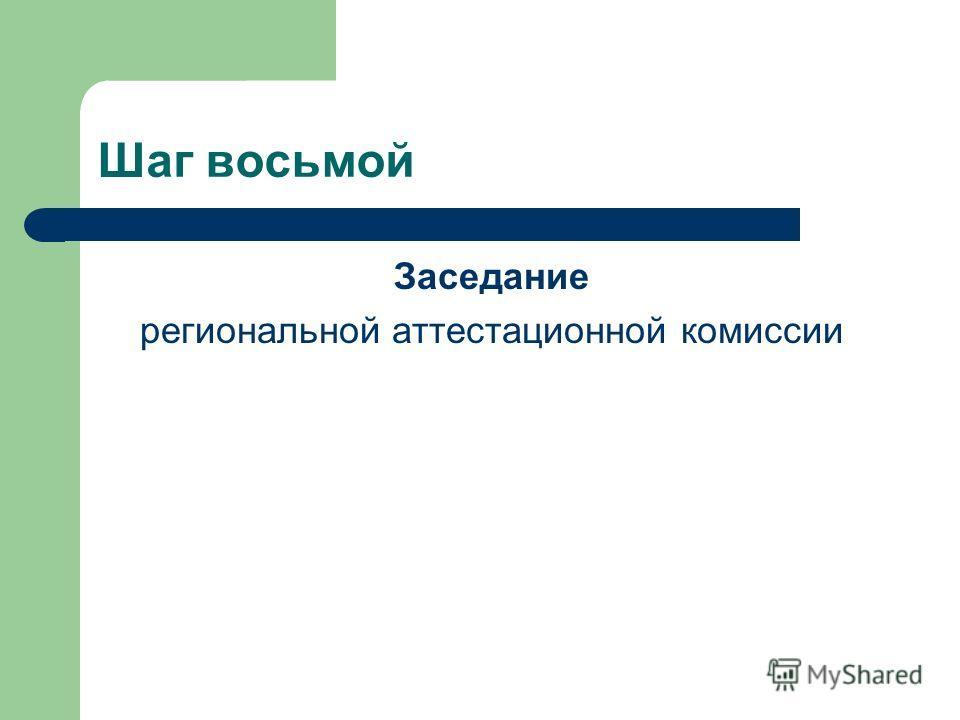 Шаг восьмой Заседание региональной аттестационной комиссии