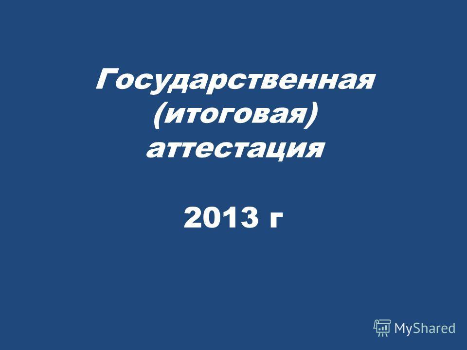 Государственная (итоговая) аттестация 2013 г