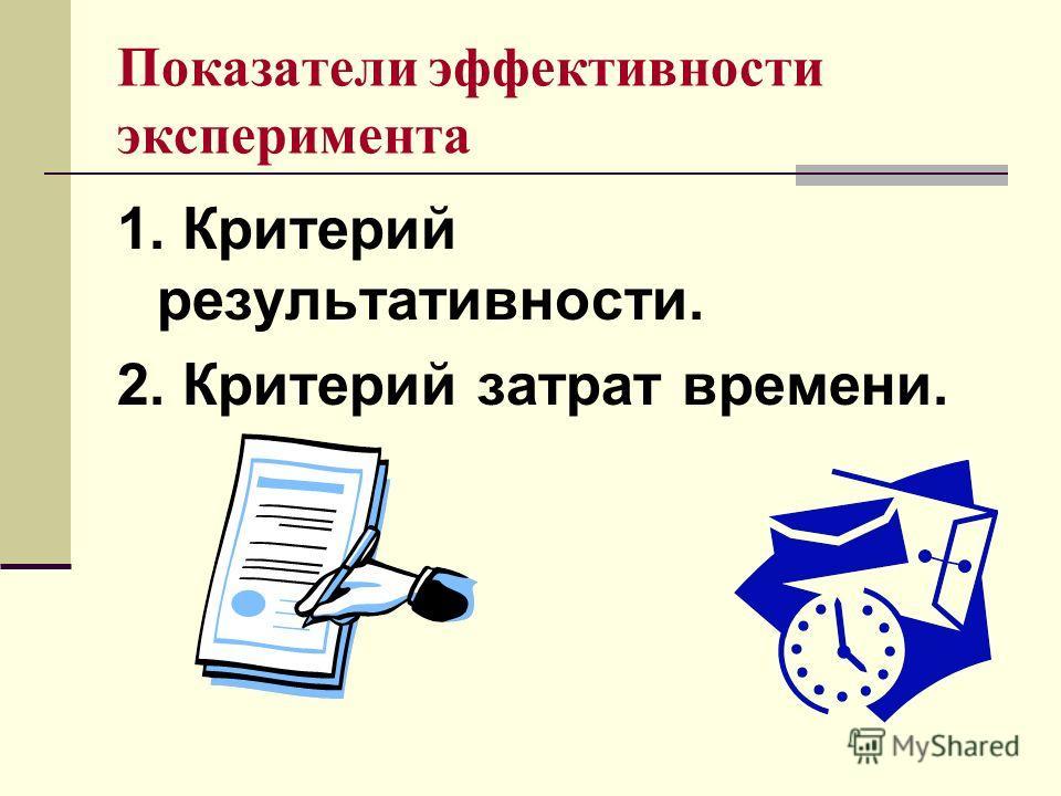 Показатели эффективности эксперимента 1. Критерий результативности. 2. Критерий затрат времени.
