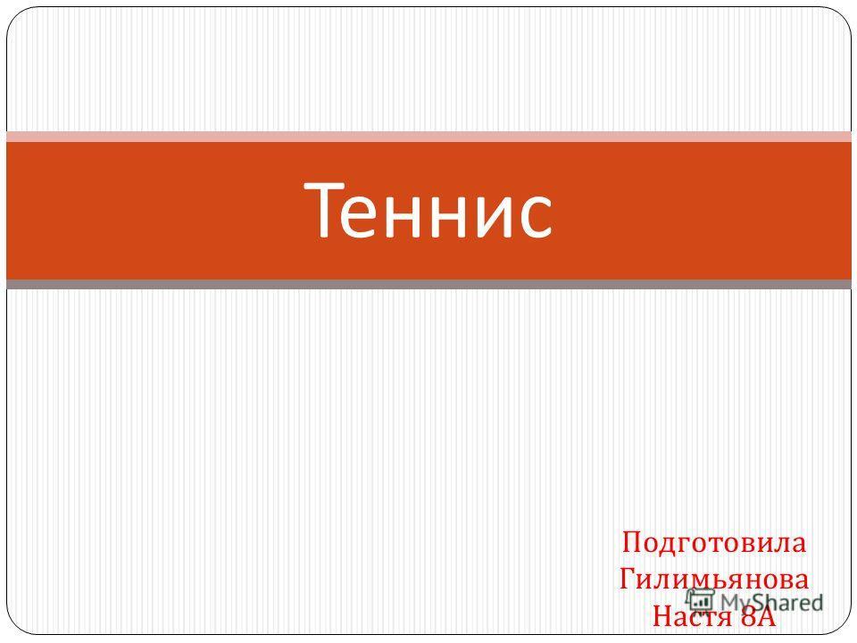 Подготовила Гилимьянова Настя 8 А Теннис