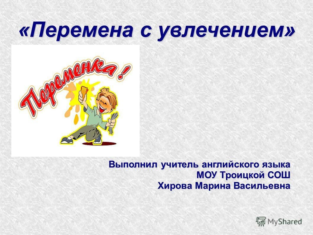 «Перемена с увлечением» Выполнил учитель английского языка МОУ Троицкой СОШ Хирова Марина Васильевна