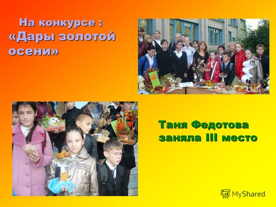 На конкурсе : На конкурсе : «Дары золотой осени» Таня Федотова заняла III место