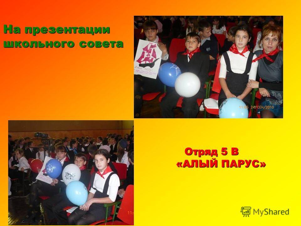 На презентации школьного совета Отряд 5 В Отряд 5 В «АЛЫЙ ПАРУС» «АЛЫЙ ПАРУС»