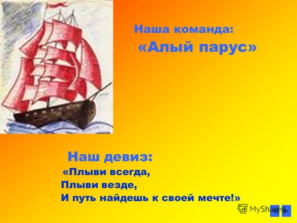 Наша команда: «Алый парус» Наш девиз: «Плыви всегда, Плыви везде, И путь найдешь к своей мечте!»