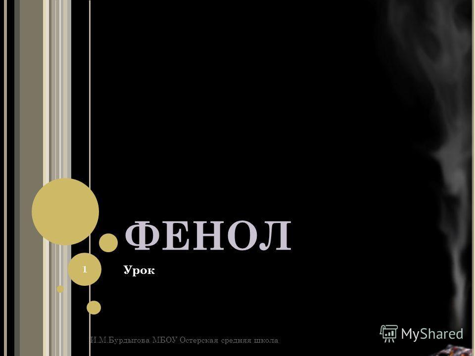 ФЕНОЛ Урок И.М.Бурдыгова МБОУ Остерская средняя школа 1