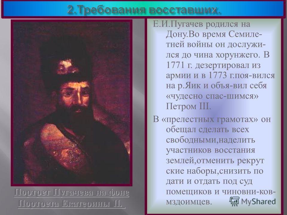 Е. И. Пугачев родился на Дону. Во время Семиле - тней войны он дослужи - лся до чина хорунжего. В 1771 г. дезертировал из армии и в 1773 г. поя - вился на р. Яик и объя - вил себя « чудесно спас - шимся » Петром III. В « прелестных грамотах » он обещ