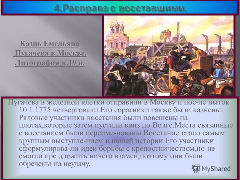 Пугачева в железной клетки отправили в Москву и пос - ле пыток 10.1.1775 четвертовали. Его соратники также были казнены. Рядовые участники восстания были повешены на плотах, которые затем пустили вниз по Волге. Места связанные с восстанием были переи