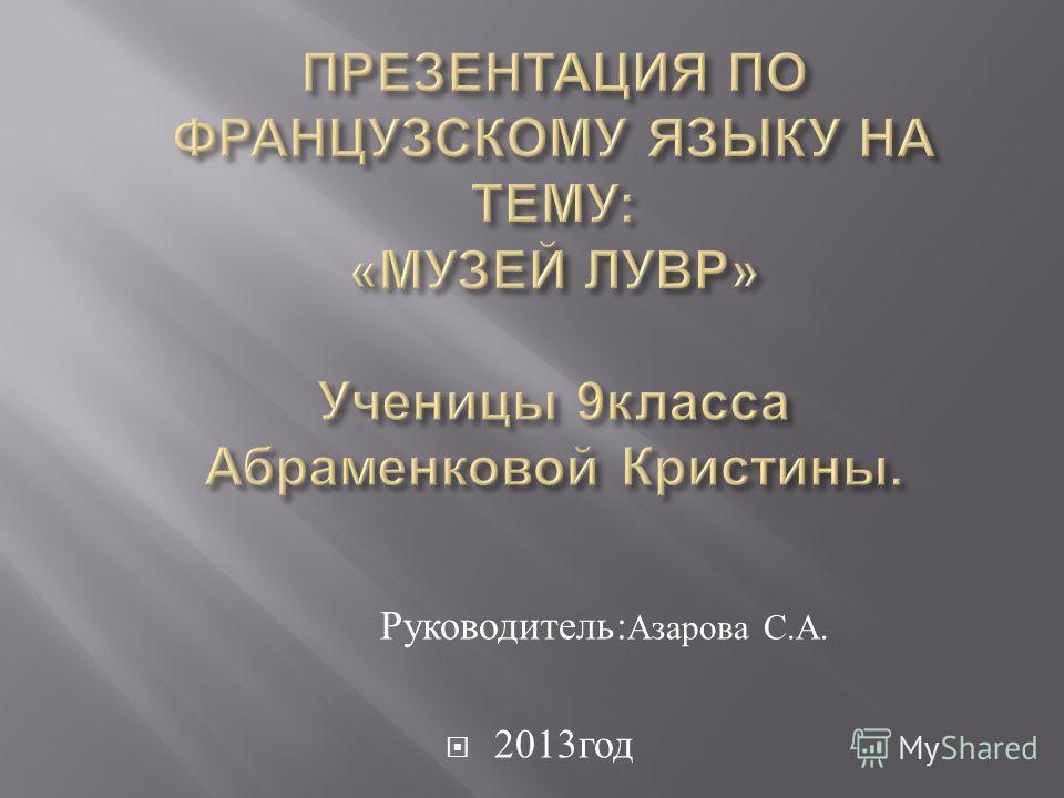 Руководитель : Азарова С. А. 2013 год