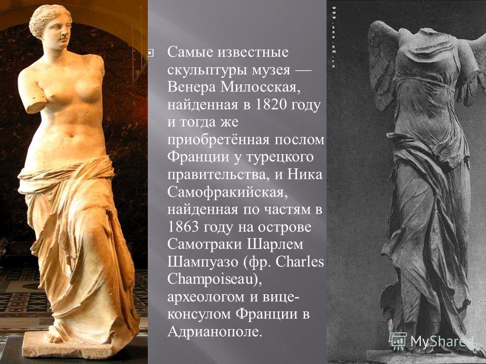 Самые известные скульптуры музея Венера Милосская, найденная в 1820 году и тогда же приобретённая послом Франции у турецкого правительства, и Ника Самофракийская, найденная по частям в 1863 году на острове Самотраки Шарлем Шампуазо ( фр. Charles Cham