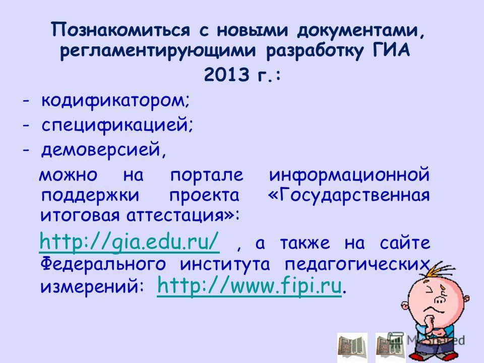 Познакомиться с новыми документами, регламентирующими разработку ГИА 201З г.: - кодификатором; - спецификацией; - демоверсией, можно на портале информационной поддержки проекта «Государственная итоговая аттестация»: http://gia.edu.ru/, а также на сай