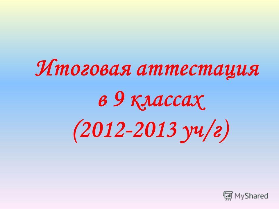 Итоговая аттестация в 9 классах (2012-2013 уч/г)